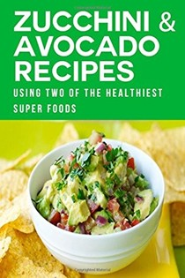 Zucchini & Avocado Recipes: Using Two of the Healthiest Super Foods